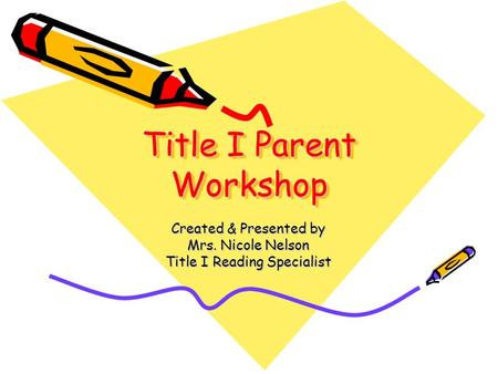 Title I Parent Workshop Created & Presented by Mrs. Nicole Nelson Title I Reading Specialist.