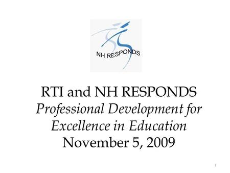 RTI and NH RESPONDS Professional Development for Excellence in Education November 5, 2009 1.