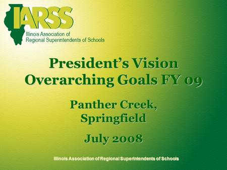 Illinois Association of Regional Superintendents of Schools President's Vision Overarching Goals FY 09 Panther Creek, Springfield July 2008.