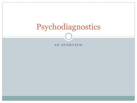 AN OVERVIEW Psychodiagnostics. Psychodiagnostics: Meaning Understanding of a person's psychological profile in its totality OR Comprehension of the total.