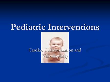 Pediatric Interventions Cardiac Catheterization and Valvuloplasty.