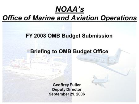 NOAA's Office of Marine and Aviation Operations FY 2008 OMB Budget Submission Briefing to OMB Budget Office Geoffrey Fuller Deputy Director September 29,