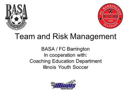 Team and Risk Management BASA / FC Barrington In cooperation with: Coaching Education Department Illinois Youth Soccer.