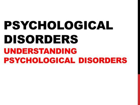 PSYCHOLOGICAL DISORDERS UNDERSTANDING PSYCHOLOGICAL DISORDERS.