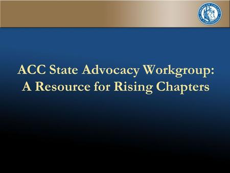 1 ACC State Advocacy Workgroup: A Resource for Rising Chapters.