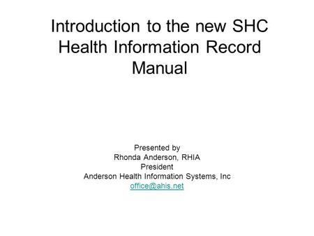Introduction to the new SHC Health Information Record Manual Presented by Rhonda Anderson, RHIA President Anderson Health Information Systems, Inc