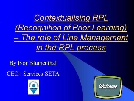 Contextualising RPL (Recognition of Prior Learning) – The role of Line Management in the RPL process By Ivor Blumenthal CEO : Services SETA.