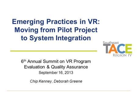 Emerging Practices in VR: Moving from Pilot Project to System Integration 6 th Annual Summit on VR Program Evaluation & Quality Assurance September 16,