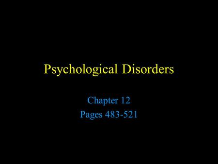 Psychological Disorders Chapter 12 Pages 483-521.