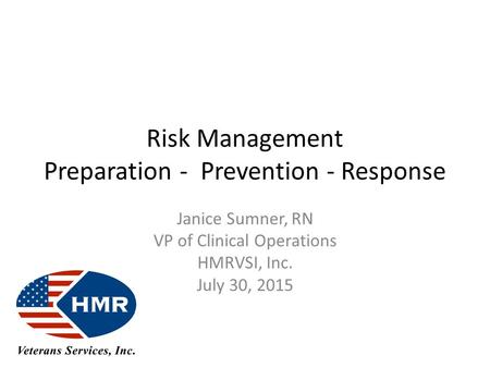 Risk Management Preparation - Prevention - Response Janice Sumner, RN VP of Clinical Operations HMRVSI, Inc. July 30, 2015.