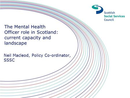 The Mental Health Officer role in Scotland: current capacity and landscape Neil Macleod, Policy Co-ordinator, SSSC.