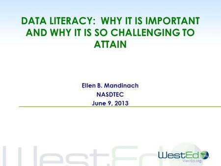 WestEd.org DATA LITERACY: WHY IT IS IMPORTANT AND WHY IT IS SO CHALLENGING TO ATTAIN Ellen B. Mandinach NASDTEC June 9, 2013.