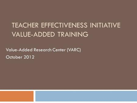 TEACHER EFFECTIVENESS INITIATIVE VALUE-ADDED TRAINING Value-Added Research Center (VARC) October 2012.