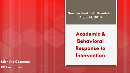 Academic & Behavioral Response to Intervention Michelle Coconate RtI Facilitator New Certified Staff Orientation August 4, 2015.