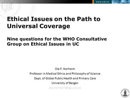 Ethical Issues on the Path to Universal Coverage Nine questions for the WHO Consultative Group on Ethical Issues in UC Ole F. Norheim Professor in Medical.