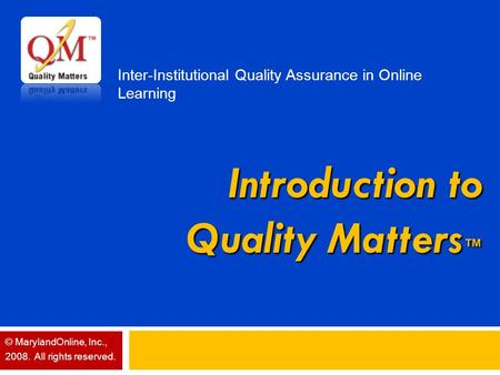 Introduction to Quality Matters ™ Inter-Institutional Quality Assurance in Online Learning © MarylandOnline, Inc., 2008. All rights reserved.