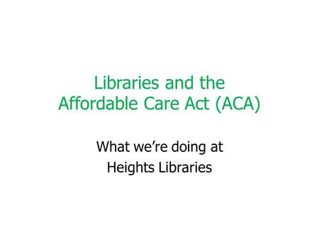 Libraries and the Affordable Care Act (ACA) What we're doing at Heights Libraries.