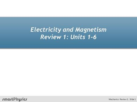 Electricity and Magnetism Review 1: Units 1-6 Mechanics Review 2, Slide 1.