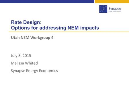 Rate Design: Options for addressing NEM impacts Utah NEM Workgroup 4 1 July 8, 2015 Melissa Whited Synapse Energy Economics.