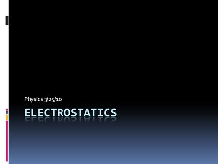 Physics 3/25/10. What does that word even mean?  Electrostatics = electricity at rest  Electrostatics involves electric charges, the forces between.