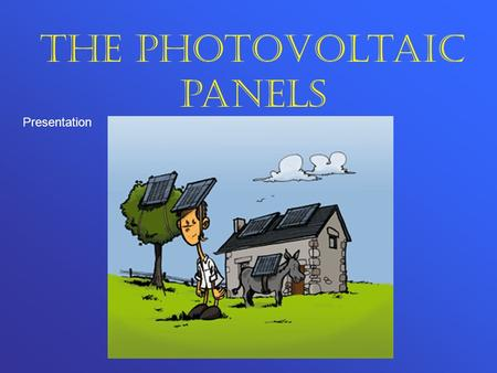 The photovoltaic panels Presentation. Contents Goal Principles of operation Needs The technical solutions Characteristics Conclusion.