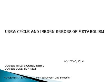 Urea Cycle and Inborn Errors of metabolism COURSE TITLE: BIOCHEMISTRY 2 COURSE CODE: BCHT 202 PLACEMENT/YEAR/LEVEL: 2nd Year/Level 4, 2nd Semester M.F.Ullah,