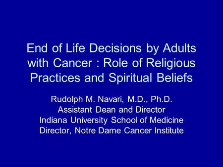 End of Life Decisions by Adults with Cancer : Role of Religious Practices and Spiritual Beliefs Rudolph M. Navari, M.D., Ph.D. Assistant Dean and Director.