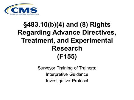 §483.10(b)(4) and (8) Rights Regarding Advance Directives, Treatment, and Experimental Research (F155) Surveyor Training of Trainers: Interpretive Guidance.