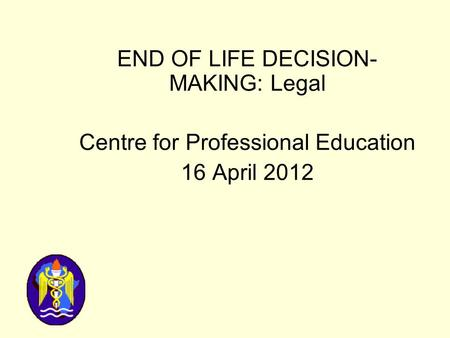 END OF LIFE DECISION- MAKING: Legal Centre for Professional Education 16 April 2012.