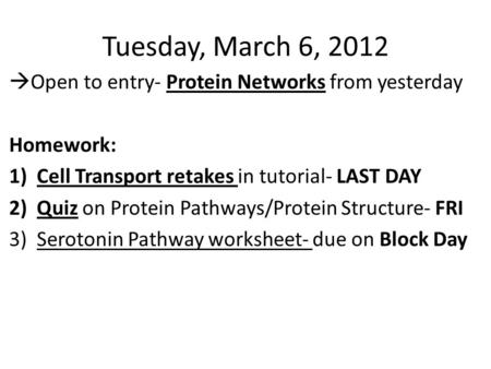Tuesday, March 6, 2012  Open to entry- Protein Networks from yesterday Homework: 1)Cell Transport retakes in tutorial- LAST DAY 2)Quiz on Protein Pathways/Protein.