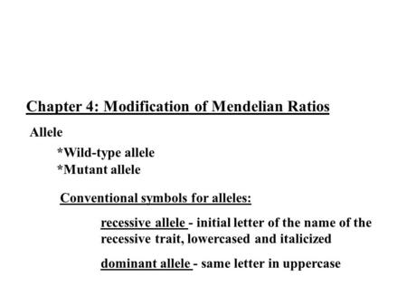Chapter 4: Modification of Mendelian Ratios Allele *Wild-type allele *Mutant allele Conventional symbols for alleles: recessive allele - initial letter.