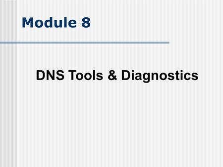 Module 8 DNS Tools & Diagnostics. Objectives Understand dig and nslookup Understand BIND toolset Understand BIND logs Understand wire level messages.