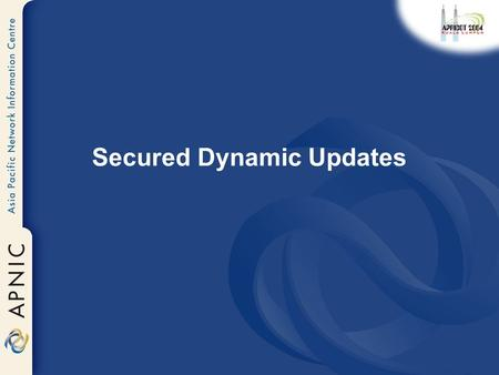 Secured Dynamic Updates. Caution Portions of this slide set present features that do not appear in BIND until BIND 9.3 –Snapshot code is available for.