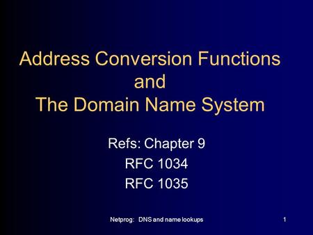 Netprog: DNS and name lookups1 Address Conversion Functions and The Domain Name System Refs: Chapter 9 RFC 1034 RFC 1035.