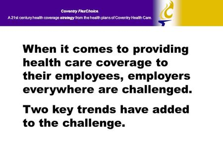 Coventry FlexChoice. A 21st century health coverage strategy from the health plans of Coventry Health Care. When it comes to providing health care coverage.