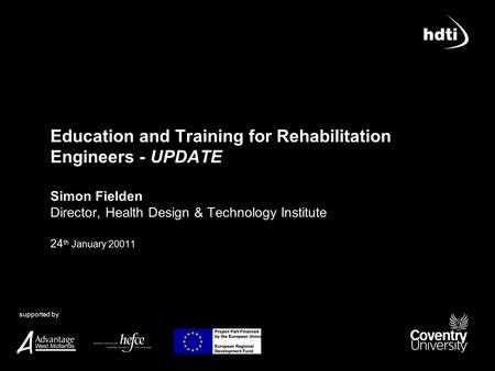 Supported by Education and Training for Rehabilitation Engineers - UPDATE Simon Fielden Director, Health Design & Technology Institute 24 th January 20011.