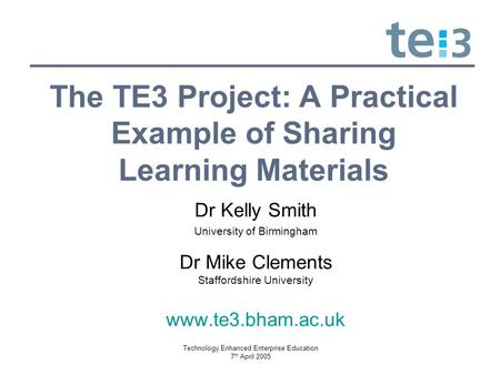 Technology Enhanced Enterprise Education 7 th April 2005 The TE3 Project: A Practical Example of Sharing Learning Materials Dr Kelly Smith University of.