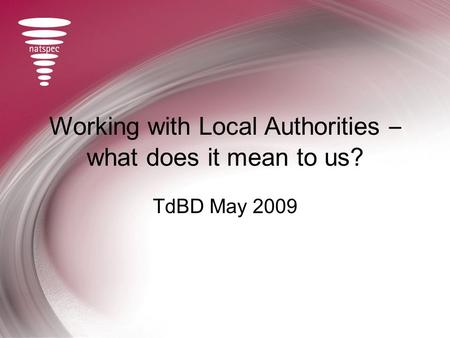 Working with Local Authorities – what does it mean to us? TdBD May 2009.