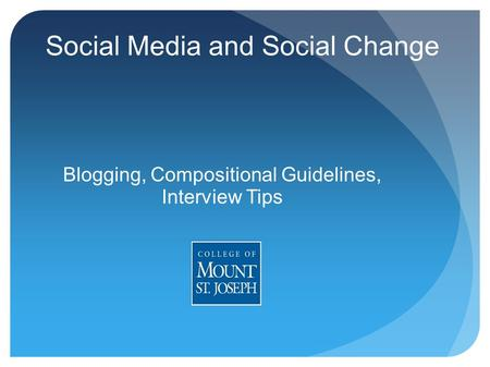 Social Media and Social Change Blogging, Compositional Guidelines, Interview Tips.
