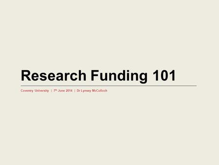 Research Funding 101 Coventry University | 7 th June 2014 | Dr Lynsey McCulloch.