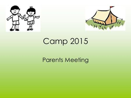 Camp 2015 Parents Meeting. Where is it? We are camping at Kearsney. It is a Kent Council campsite. The Children will be sleeping in tents. An adult will.
