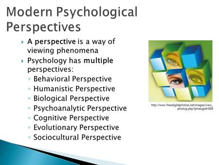  A perspective is a way of viewing phenomena  Psychology has multiple perspectives: ◦ Behavioral Perspective ◦ Humanistic Perspective ◦ Biological Perspective.