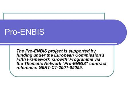 Pro-ENBIS The Pro-ENBIS project is supported by funding under the European Commission's Fifth Framework 'Growth' Programme via the Thematic Network Pro-ENBIS