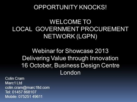 OPPORTUNITY KNOCKS! WELCOME TO LOCAL GOVERNMENT PROCUREMENT NETWORK (LGPN) Webinar for Showcase 2013 Delivering Value through Innovation 16 October, Business.