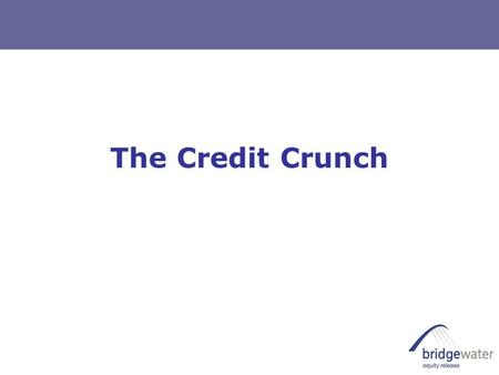 The Credit Crunch. Agenda  What is the Credit Crunch  Impact on Equity Release providers  Impact on your customers  Impact on your business  Recent.