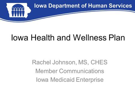 Iowa Health and Wellness Plan Rachel Johnson, MS, CHES Member Communications Iowa Medicaid Enterprise.