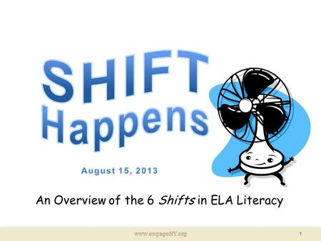 Www.engageNY.org 1 An Overview of the 6 Shifts in ELA Literacy.