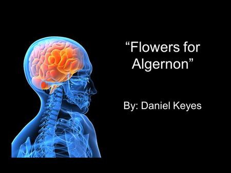 """Flowers for Algernon"" By: Daniel Keyes. About the Author: Daniel Keyes Photographer, merchant, seaman, & editor Majored in psychology in college Wrote."