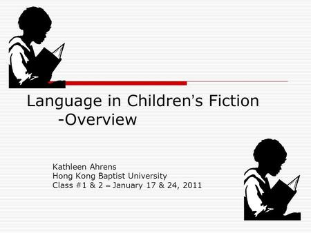 Language in Children ' s Fiction -Overview Kathleen Ahrens Hong Kong Baptist University Class #1 & 2 – January 17 & 24, 2011.