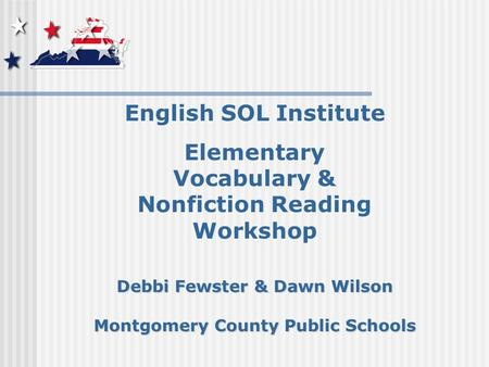 English SOL Institute Elementary Vocabulary & Nonfiction Reading Workshop Debbi Fewster & Dawn Wilson Montgomery County Public Schools.